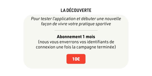 LADECOUVERTE Pour tester l'application et debuter une nouvelle facon de vivre votre pratique sportive Abonnement 1 mois (nous vous enverrons identifiants de connexion une fois la campagne terminee) 100