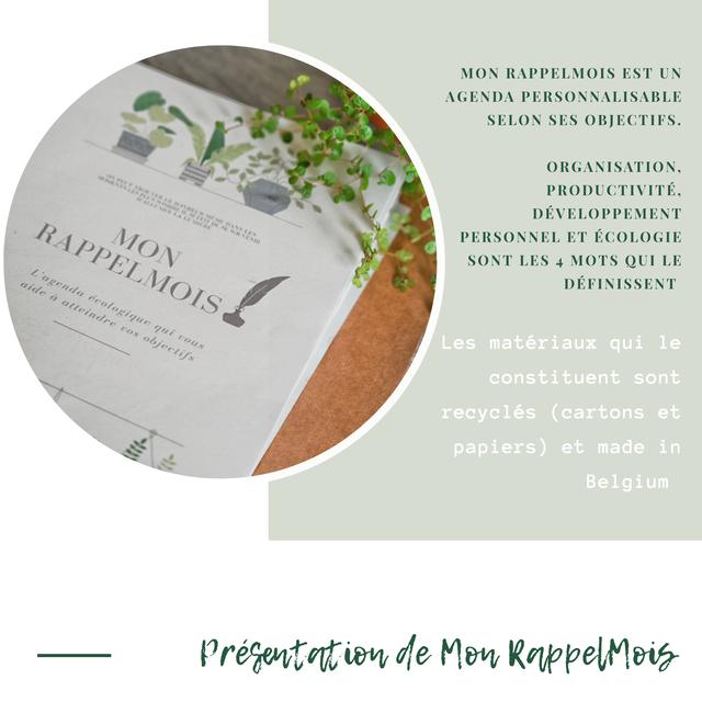 MON RAPPELMOIS EST UN AGENDA PERSONNALISABLE SELON SES OBJECTIFS. ORGANISATION. PRODUCTIVITE. DEVELOPPEMENT PERSONNEL ET ECOLOGIE SONT LES 4 MOTS QUI LE DEFINISSENT Les materiaux qui le constituent sont recycles (cartons et papiers) et made in Belgium Presentation KappelMois
