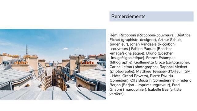 Remerciements Remi Riccoboni (Riccoboni-couvreurs), Beatrice Fichet (graphiste-designer), Arthur Schulz (ingenieur), Johan Vandaele (Riccoboni -couvreurs Fabien Paquet (Boscher -image/signaletique), Bruno (Boscher -image/signaletique), France Estampes (lithographie), Guillemette Croze (cartographe), Carine Leitao (photographe), Raphae Metivet (photographe), Matthieu Teyssier-d'Orfeuil (GM - Hotel Grand Powers), Pierre Ewudu (comedien), Oifa Bousrih (comedienne) Frederic Berjon (Berjon - imprimeur/graveur), Fred Gnaore (maroquinier), Isabelle Bas (artiste verriere)