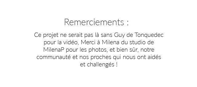 Remerciements I Ce projet ne serait pas la sans Guy de Tonquedec pour la video Merci a Milena du studio de MilenaP pour les photos, et bien sur, notre communaute et nos proches qui nous ont aides et challenges