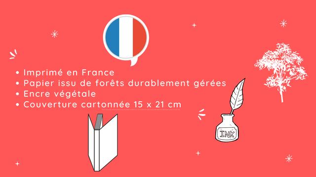 + Imprime en France Papier issu de forets durablement gerees Encre vegetale Couverture cartonnee 15 X 21 cm INK