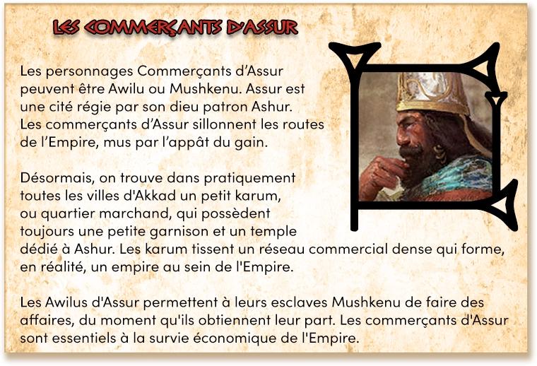 Les personnages Commerçants d'Assur peuvent être Awilu ou Mushkenu. Assur est une cité régie par son dieu patron Ashur. Les commerçants d'Assur sillonnent les routes de l'Empire, mus par l'appât du gain. Désormais, on trouve dans pratiquement toutes les villes d'Akkad un petit karum, ou quartier marchand, qui possèdent toujours une petite garnison et un temple dédié à Ashur. Les karum tissent un réseau commercial dense forme, en réalité, un empire au sein de l'Empire. Les Awilus d'Assur permettent à leurs esclaves Mushkenu de faire des affaires, du moment qu'ils obtiennent leur part. Les commerçants d'Assur sont essentiels à la survie économique de l'Empire.