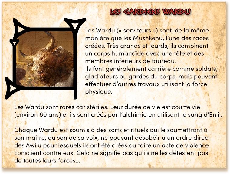 """WARDU Les Wardu ("""" """") sont, de la même manière que les Mushkenu, l'une des races créées. Très grands et lourds, ils combinent un corps humanoïde avec une tête et des membres de taureau. Ils font généralement carrière comme soldats, gladiateurs ou gardes du corps, mais peuvent effectuer d'autres travaux utilisant la force physique. Les Wardu sont rares car stériles. Leur durée de vie est courte vie (environ 60 ans) et ils sont crees par l'alchimie en utilisant le sang d'Enlil. Chaque Wardu est soumis à des sorts et rituels qui le soumettront à son maitre, au son de sa voix, ne pouvant désobéir à un ordre direct des Awilu pour lesquels ils ont été créés ou faire un acte de violence conscient contre eux. Cela ne signifie pas qu'ils ne les détestent pas de toutes leurs forces."""