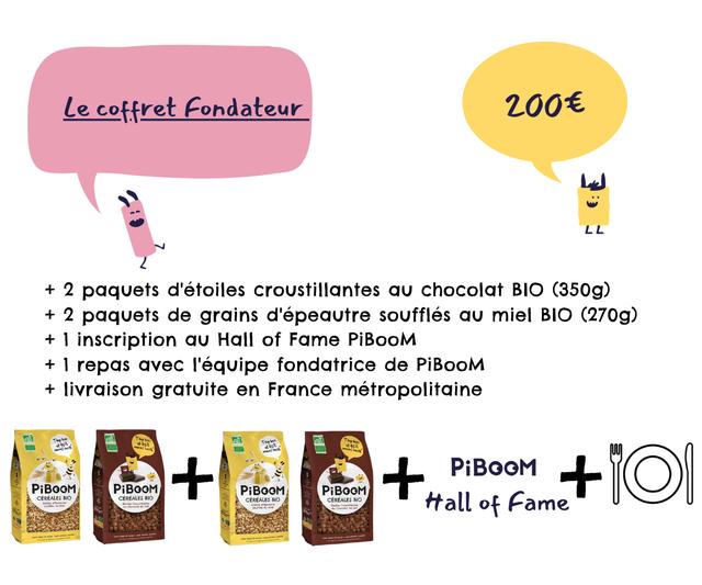 Lecoffret Fondateur 2006 LL L L + 2 paquets d'etoiles croustillantes chocolat BIO (350g) + 2 paquets de grains d'epeautre souffles miel BIO (270g) + 1 inscription Hall of Fame PiBooM + 1 repas avec I'equipe fondatrice de PiBooM + livraison gratuite en France metropolitaine PiBOOM PiBOOM PiBOOM PiBOOM PiBOOM CEREALES BIO CEREALES BIO CEREALES BIO CEREALES BIO ttall of Fame