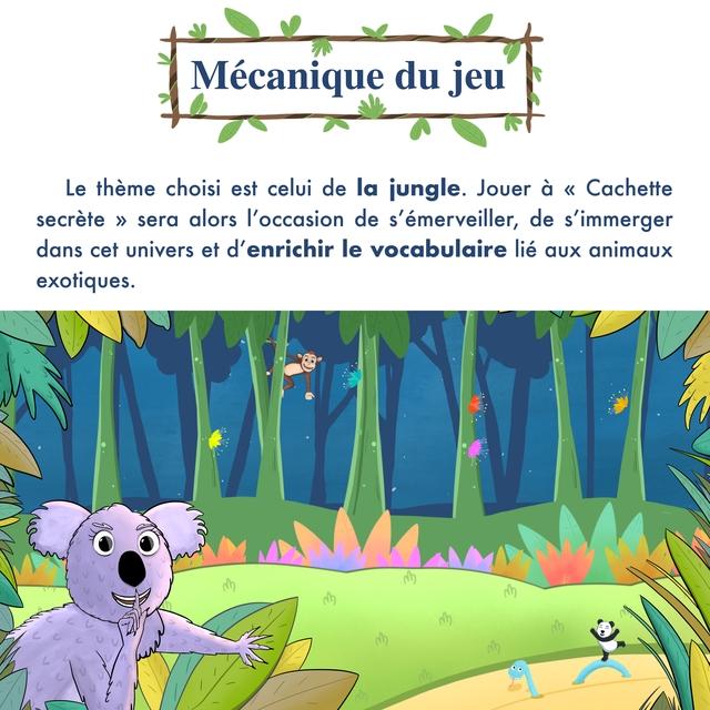 """Mecanique du jeu Le theme choisi est celui de la jungle. Jouer a """" Cachette secrete >> sera alors de s'emerveiller, de s'immerger dans cet univers et d'enrichir le vocabulaire lie aux animaux exotiques."""