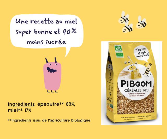 recette au miel Super bonne et 40% moins Sucree AB Tropbon 40 moms PiBOOM CEREALES BIO Grains d'Epeautre souffles Miel Ingredients: epeautre*x 83%, miel*x 17% DE PALME / SANS AROMES AOUTES SANS HUILE *xingredients issus de T'agriculture biologique rapport