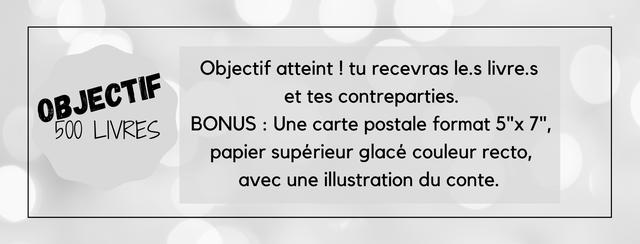"""Objectif atteint tu recevras le.s livre.s BJECTIF et tes contreparties. 500 LIVRES BONUS : Une carte postale format 5""""x 7"""" papier superieur glace couleur recto, avec une illustration du conte."""