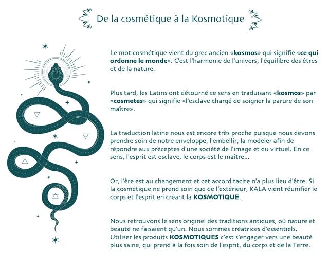De la cosmetique a la Kosmotique Le mot cosmetique vient du grec ancien <<kosmos> qui signifie <ce qui ordonne le monde>. C'est I'harmonie de I'univers, I'equilibre des etres et de la nature. Plus tard, les Latins ont detourne ce sens en traduisant <kosmos> par <cosmetes> qui signifie <<l'esclave charge de soigner la parure de son maltre>. La traduction latine nous est encore tres proche puisque nous devons prendre soin de notre enveloppe, I'embellir, la modeler afin de repondre aux preceptes d'une societe de I'image et virtuel. En ce sens, I'esprit est esclave, le corps est le maitre.. Or, I'ere est au changement et cet accord tacite n'a plus lieu d'etre. Si la cosmetique ne prend soin que de I'exterieur, KALA vient reunifier le corps et I'esprit en creant la KOSMOTIQUE. Nous retrouvons le sens originel des traditions antiques, ou nature et beaute ne faisaient qu'un. Nous sommes creatrices d'essentiels. Utiliser les produits KOSMOTIQUES C'est s'engager vers une beaute plus saine, qui prend a la fois soin de I'esprit, du corps et de la Terre.