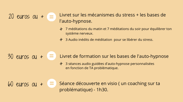 20 euros ou + Livret sur les mecanismes du stress + les bases de l'auto-hypnose. + 7 meditations du matin et 7 meditations du soir pour equilibrer ton systeme nerveux. + 3 Audio inedits de meditation pour se liberer du stress. 30 euros ou + Livret de formation sur les bases de l'auto-hypnose + 3 seances audio guidees d'auto-hypnose personnalisees en fonction de TA problematique. 60 euros ou + Seance decouverte en visio ( un coaching sur ta problematique) - 1h30.
