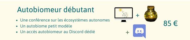 Autobiomeur debutant Une conference sur les ecosystemes autonomes Un autobiome petit modele 85 € Un acces autobiomeur au Discord dedie +