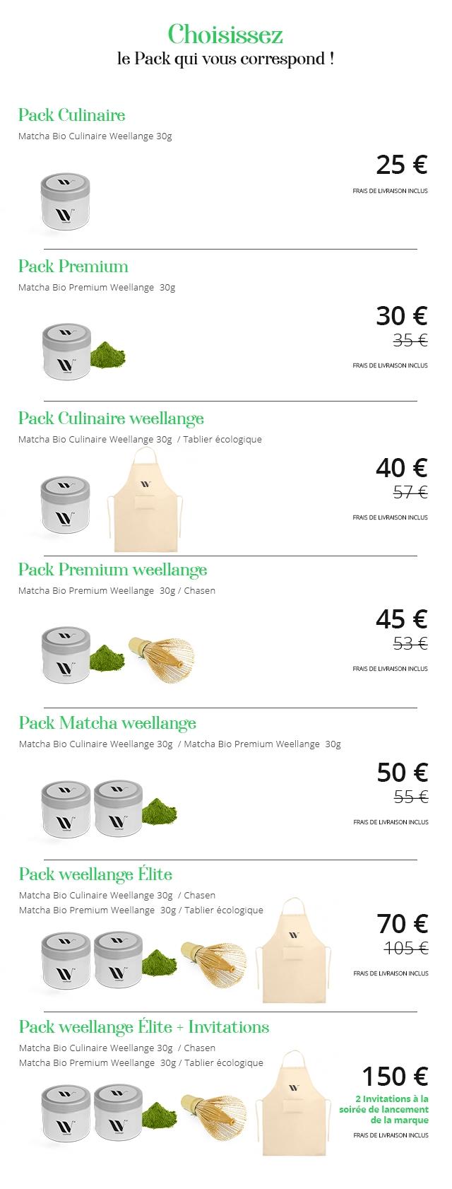 Choisissez le Pack qui correspond Pack Culinaire Matcha Bio Culinaire Weellange 30g 25 E FRAIS DE LIVRAISON INCLUS Pack Premium Matcha Bio Premium Weellange 30g 30 E FRAIS DE LIVRAISON INCLUS Pack Culinaire weellange Matcha Bio Culinaire Weellange 30g Tablier ecologique 40 FRAIS DE LIVRAISON INCLUS Pack Premium weellange Matcha Bio Premium Weellange 30g / Chasen 45 E FRAIS DE LIVRAISON INCLUS Pack Matcha weellange Matcha Bio Culinaire Weellange 30g / Matcha Bio Premium Weellange 30g 50 E FRALS DE LIVRAISON INCLUS Pack weellange Elite Matcha Bio Culinaire Weellange 30g Chasen Matcha Bio Premium Weellange 30g Tablier ecologique 70 E 1056 FRAIS DE LIVRAISON INCLUS Pack weellange Elite Invitations Matcha Bio Culinaire Weellange 30g / Chasen Matcha Bio Premium Weellange 30g Tablier ecologique 150 2 Invitations la soiree de lancement de la marque FRAIS DE LIVRAISON INCLUS