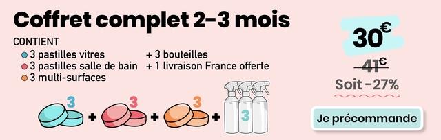Coffret complet 2-3 mois CONTIENT 30 3 pastilles vitres + 3 bouteilles O 3 pastilles salle de bain + 1 livraison France offerte 3 multi-surfaces Soit-27% Soit 27% 3+03+3+ 3 3 + 3 + + 3 Je precommande