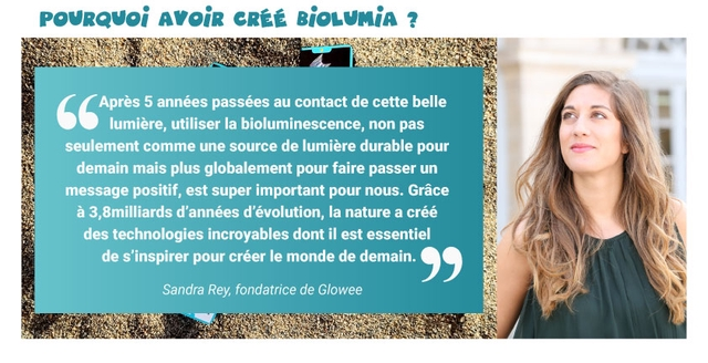 POVRQVOi AVOIR CR BiOLUMiA Apres 5 annees passees au contact de cette belle lumiere, utiliser la bioluminescence, non pas seulement comme une source de lumiere durable pour demain mais plus globalement pour faire passer un message positif, est super important pour nous. Grace a 3,8milliards d'annees d'evolution, la nature a cree des technologies incroyables dont il est essentiel de s'inspirer pour creer le monde de demain. Sandra Rey, fondatrice de Glowee