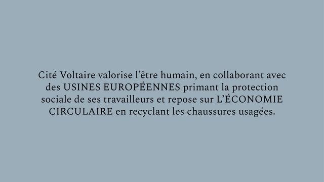 Cite Voltaire valorise 1'etre humain en collaborant avec des USINES EUROPEENNES primant la protection sociale de ses travailleurs et repose sur L'ECONOMIE CIRCULAIRE en recyclant les chaussures usagees