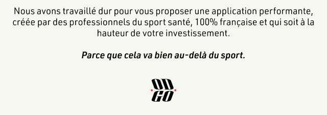 Nous avons travaille dur pour vous proposer une application performante, creee par des professionnels du sport sante, 100% francaise et qui soit a la hauteur de votre investissement. Parce que cela va bien au-dela du sport.