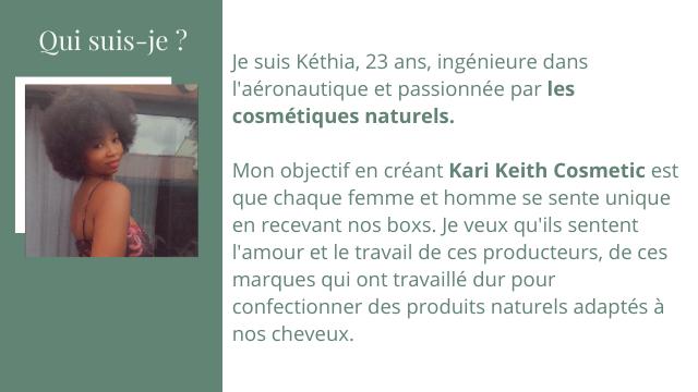 Qui suis-je ? Je suis Kethia, 23 ans, ingenieure dans l'aeronautique et passionnee par les cosmetiques naturels. Mon objectif en creant Kari Keith Cosmetic est que chaque femme et homme se sente unique en recevant nos boxs. Je veux qu'ils sentent et le travail de ces producteurs, de ces marques qui ont travaille dur pour confectionner des produits naturels adaptes a nos cheveux.