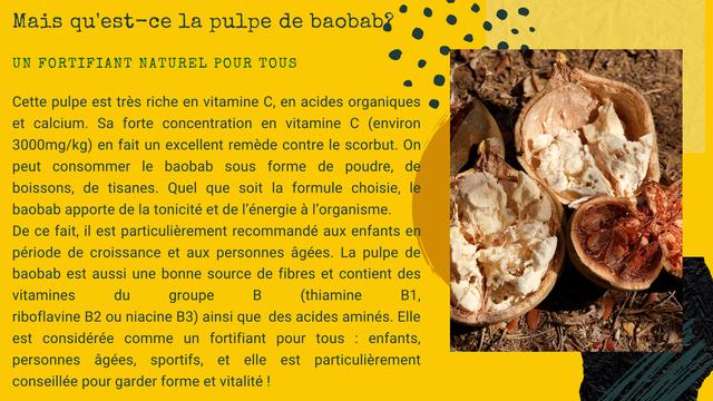 Mais qu'est-ce la pulpe de baobab? UN FORTIFIANT NATUREL POUR TOUS Cette pulpe est tres riche en vitamine C, en acides organiques et calcium. Sa forte concentration en vitamine C (environ 3000mg/kg) en fait un excellent remede contre le scorbut. On peut consommer le baobab forme de poudre, de boissons, de tisanes. Quel que soit la formule choisie le baobab apporte de la tonicite et de I'energie a I'organisme. De ce fait, il est particulierement recommande aux enfants en periode de croissance et aux personnes agees. La pulpe de baobab est aussi une bonne source de fibres et contient des vitamines du groupe B (thiamine B1, riboflavine B2 ou niacine B3) ainsi que des acides amines. Elle est consideree comme un fortifiant pour tous enfants, personnes agees, sportifs, et elle est particulierement conseillee pour garder forme et vitalite !
