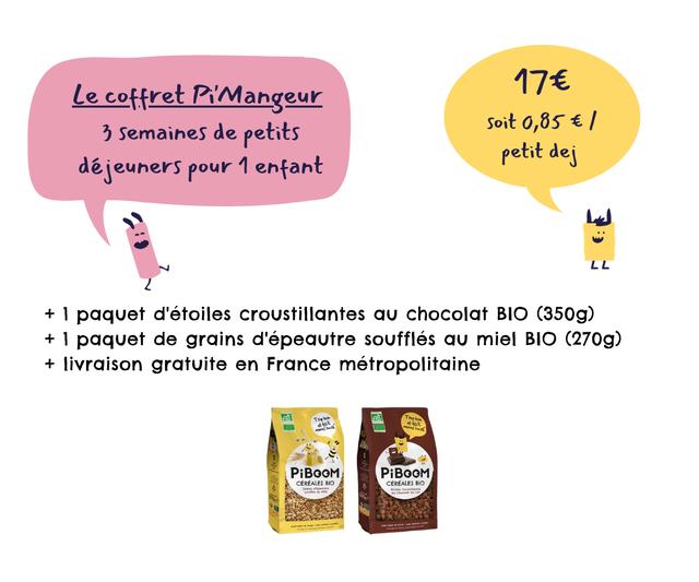 Le coffret Pi'Mangeur 176 3 Semaines de petits Soit 0,85 E / petit dei dejeuners pour enfant LL + 1 paquet d'etoiles croustillantes chocolat BIO (350g) + 1 paquet de grains d'epeautre souffles miel BIO (270g) + livraison gratuite en France metropolitaine PiBOOM PiBOOM CEREALES BIO CEREALES BIO