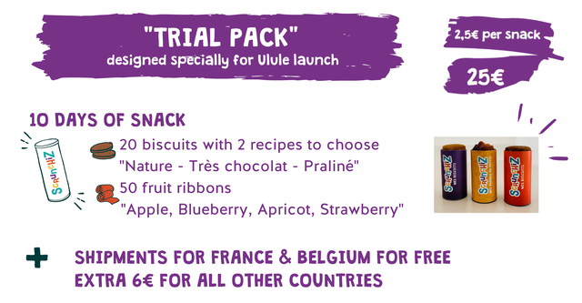 "TRIAL PACK 2,5E per snack designed specially for Ulule launch 10 DAYS OF SNACK 20 biscuits with 2 recipes to choose ""Nature - Tres chocolat - Praline"" 50 fruit ribbons ""Apple, Blueberry, Apricot, Strawberry"" + SHIPMENTS FOR FRANCE & BELGIUM FOR FREE EXTRA 6 FOR ALL OTHER COUNTRIES"