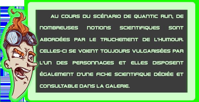 AU COURS DU scEnARIO DE QUAnTIC Run, DE nOmBREUSES noTions SCIENTIFIQUES sonT ABORDEES PAR LE TRUCHEMENT DE L'HUMOUR. CELLES-CI SE VOIEnT TOUJOURS VULGARISEES PAR L'Un DES PERSODDAGES ET ELLES DISPOSEnT EGALEmEnT D'une FICHE SCIENTIFIQUE ET COnSULTABLE DAnS LA GALERIE.