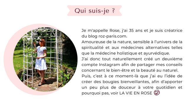 Qui suis-je Je m'appelle Rose, j'ai 35 ans et je suis creatrice du blog roz-paris.com. Amoureuse de la nature, sensible a I'univers de la spiritualite et aux medecines alternatives telles que la medecine holistique et ayurvedique. J'ai donc tout naturellement cree un deuxieme compte Instagram afin de partager mes conseils concernant le bien-etre et la beaute au naturel. Puis, c'est a ce moment-la que j'ai eu I'idee de creer des bougies bienveillantes, afin d'apporter un peu plus de douceur a votre quotidien et pourquoi pas, voir LA VIE EN ROSE