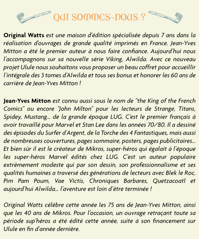 """SOMES-DOUS Original Watts est une maison d'edition specialisee depuis 7 ans dans la realisation d'ouvrages de grande qualite imprimes en France. Jean-Yves Mitton a ete le premier auteur a nous faire confiance. Aujourd'hui nous l'accompagnons sur sa nouvelle serie Viking, Alwilda. Avec ce nouveau projet Ulule nous souhaitons vous proposer un beau coffret pour accueillir I'integrale des 3 tomes d'Alwilda et tous ses bonus et honorer les 60 ans de carriere de Jean-Yves Mitton Jean-Yves Mitton est connu aussi sous le nom de """"the King of the French Comics"""" ou encore """"John Milton"""" pour les lecteurs de Strange, Titans, Spidey, Mustang.. de la grande epoque LUG. Cest le premier francais a avoir travaille pour Marvel et Stan Lee dans les annees 70/80. a dessine des episodes du Surfer d'Argent, de la Torche des 4 Fantastiques, mais aussi de nombreuses couvertures, pages sommaire, posters, pages publicitaires. Et bien sur il est le createur de Mikros, super-heros qui egalait a l'epoque les super-heros Marvel edites chez LUG. C'est un auteur populaire extremement modeste qui par son dessin, son professionnalisme et ses qualites humaines a traverse des generations de lecteurs avec Blek le Roc, Pim Pam Poum, Vae Victis, Chroniques Barbares Quetzacoatl et aujourd'hu Alwilda.. I'aventure est loin d'etre terminee Original Watts celebre cette annee les 75 ans de Jean-Yves Mitton, ainsi que les 40 ans de Mikros. Pour l'occasion, un ouvrage retracant toute sa periode sup'heros a ete edite cette annee, suite a son financement sur Ulule en fin d'annee derniere."""