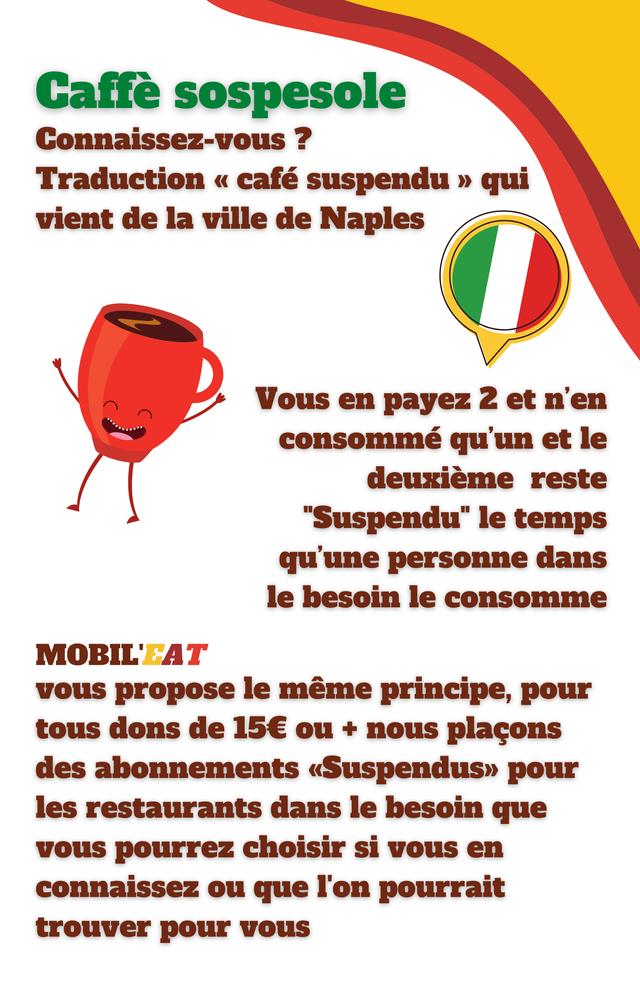"""Caffe sospesole Connaissez-vous ? Traduction """" cafe suspendu qui vient de la ville de Naples Vous en payez 2 et n'en consomme qu'un et le deuxieme reste """"Suspendu"""" le temps qu'une personne dans le besoin le consomme vous propose le meme principe, pour tous dons de 15€ ou + nous placons des abonnements pour les restaurants dans le besoin que vous pourrez choisir si vous en connaissez ou que I'on pourrait trouver pour vous"""