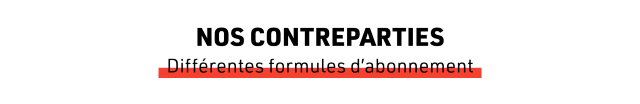 NOS CONTREPARTIES Differentes formules d'abonnement