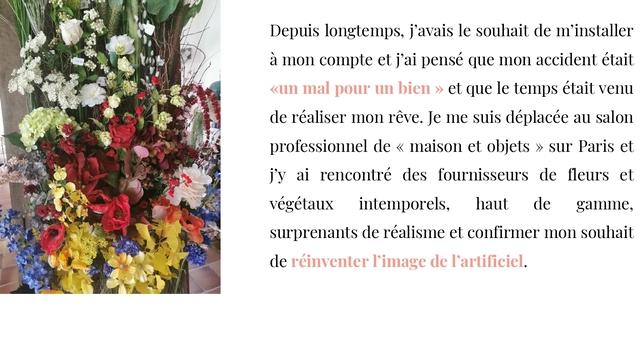 Depuis longtemps, j'avais le souhait de m'installer à mon compte et j'ai pensé que mon accident était mal pour un bien et que le temps était venu de réaliser mon reve. Je me suis déplacée au salon professionnel de maison et objets >> sur Paris et j'y ai rencontré des fournisseurs de fleurs et végétaux intemporels, haut de gamme, surprenants de réalisme et confirmer mon souhait de réinventer l'image de l'artificiel.
