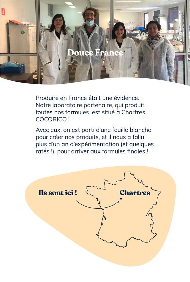 Douce France Produire en France etait une evidence. Notre laboratoire partenaire, qui produit toutes nos formules, est situe a Chartres. COCORICO Avec eux, on est parti d'une feuille blanche pour creer nos produits, et il nous a fallu plus d'un an d'experimentation (et quelques rates !), pour arriver aux formules finales sont ici Chartres