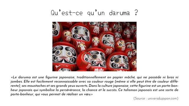 Qu'est-ce qu'ur daruma <Le daruma est une figurine japonaise, traditionnellement en papier mache, qui ne possede ni bras ni jambes. EIle est facilement reconnaissable avec sa couleur rouge (meme si elle peut etre de couleur diffe- rente), ses moustaches et ses grands yeux ouverts. Dans la culture japonaise, cette figurine est un porte-bon- heur japonais qui symbolise la perseverance, la chance et le succes. Ce talisman japonais est une sorte de porte-bonheur, qui vous permet de realiser un vceu.> (Source universdujapon.com)
