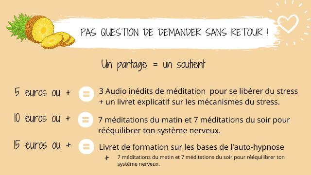 PAS QUESTION DE DEMANDER SANS RETOUR ! Un partage = un soutient 5 euros ou + 3 Audio inedits de meditation pour se liberer du stress + un livret explicatif sur les mecanismes du stress. 10 euros ou + 7 meditations du matin et 7 meditations du soir pour reequilibrer ton systeme nerveux. euros ou + Livret de formation sur les bases de l'auto-hypnose + 7 meditations du matin et 7 meditations du soir pour reequilibrer ton systeme nerveux.