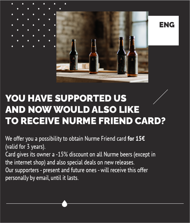 ENG YOU HAVE SUPPORTED US AND NOW WOULD ALSO LIKE TO RECEIVE NURME FRIEND CARD? We offer you a possibility to obtain Nurme Friend card for 156 (valid for 3 years). Card gives its owner a -15% discount on all Nurme beers (except in the internet shop) and also special deals on new releases. Our supporters - present and future ones will receive this offer personally by email, until it lasts.