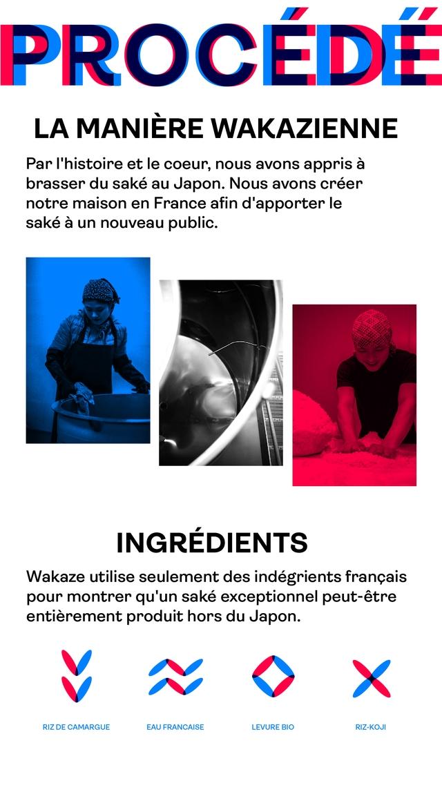 PROCI LA MANIERE WAKAZIENNE Par et le coeur, nous avons appris a brasser du sake au Japon. Nous avons creer notre maison en France afin d'apporter le sake a un nouveau public. INGREDIENTS Wakaze utilise seulement des indegrients francais pour montrer qu'un sake exceptionnel peut-etre entierement produit hors du Japon. V N X RIZ DE CAMARGUE EAU FRANCAISE LEVURE BIO RIZ-KOJI