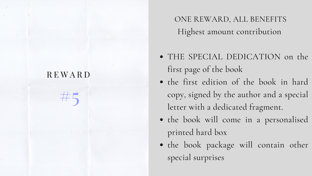 ONE REWARD, ALL BENEFITS Highest amount contribution THE SPECIAL DEDICATION on the first page of the book REWARD the first edition of the book in hard 5 copy, signed by the author and a special letter with a dedicated fragment. the book will come in a personalised printed hard box the book package will contain other special surprises