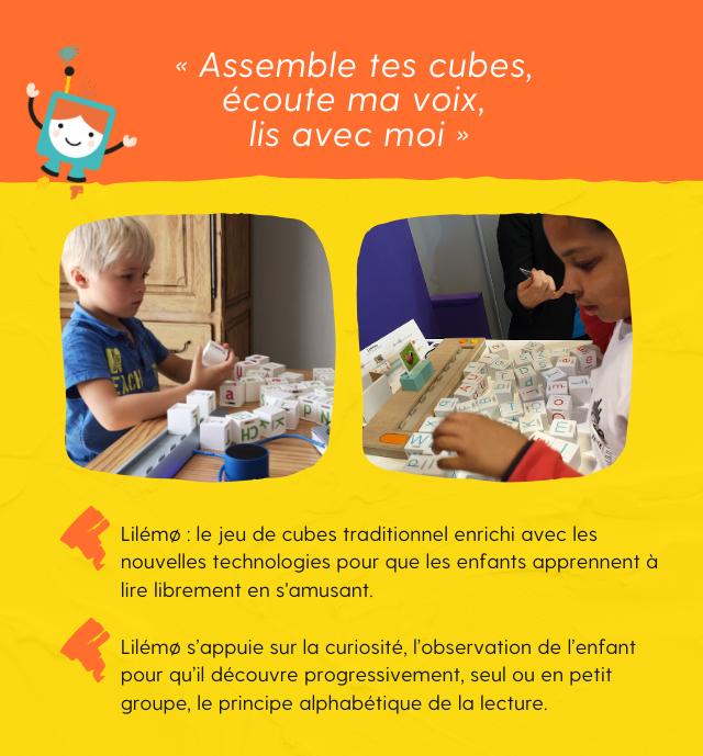 Assemble tes cubes, écoute ma voix, lis avec moi ! Lilémo : le jeu de cubes traditionnel enrichi avec les nouvelles technologies pour que les enfants apprennent à lire librement en s'amusant. Lilémo s'appuie sur la curiosité, l'observation de l'enfant pour qu'il découvre progressivement, seul ou en petit groupe, le principe alphabétique de la lecture.