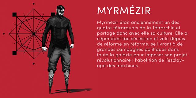 MYRMEZIR Myrmezir etait anciennement un des quatre tetrarquats de Tetrarchie et partage donc avec elle sa culture. Elle cependant fait secession et vole depuis de reforme en reforme, se livrant a de grandes campagnes politiques dans toute la galaxie pour imposer son projet revolutionnaire I 'abolition de I'esclav- age des machines.