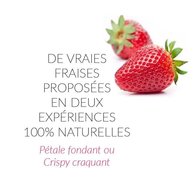 DE VRAIES FRAISES PROPOSEES DEUX EXPERIENCES 100% NATURELLES Petale fondant ou Crispy craquant