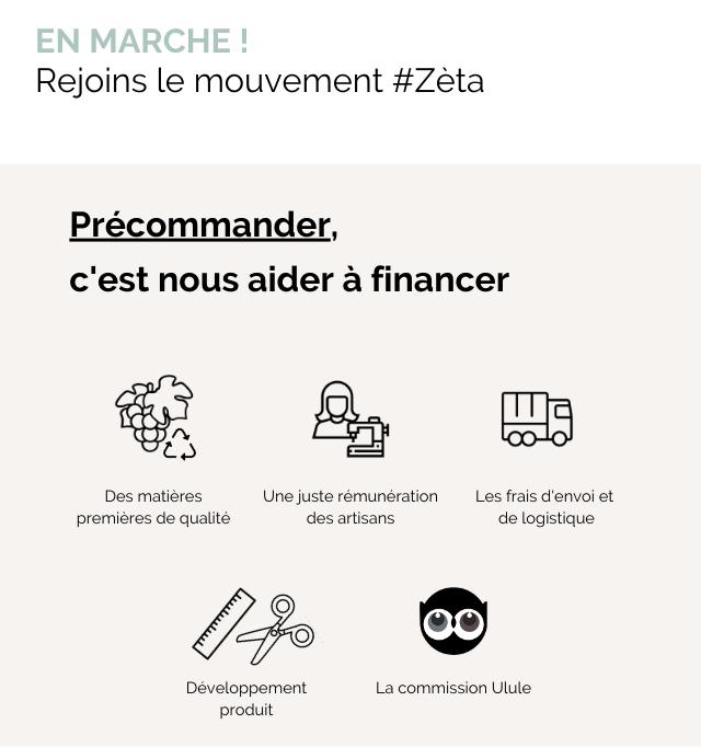 EN MARCHE Rejoins le mouvement #Zeta Precommander, c'est nous aider a financer Des matieres Une juste remuneration Les frais d'envoi et premieres de qualite des artisans de logistique Developpement La commission Ulule produit