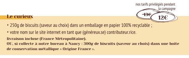 nos tarifs privilegies pendant La campagne Le curieux 12E 250g de biscuits (saveur au choix) dans un emballage en papier 100% recyclable votre nom sur le site internet en tant que (genereux.se) contributeur.rice. livraison incluse (France Metropolitaine) OU, si collecte notre bureau a Nancy 300g de biscuits (saveur au choix) dans une boite de conservation metallique Origine France