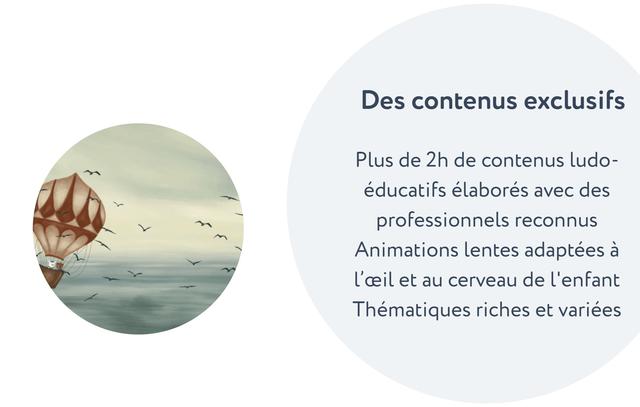 Des contenus exclusifs Plus de 2h de contenus ludo- educatifs elabores avec des professionnels reconnus Animations lentes adaptees a l'ceil et au cerveau de l'enfant Thematiques riches et variees