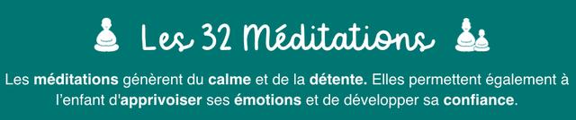 Les 32 meditations Les meditations generent du calme et de la detente. Elles permettent egalement a I'enfant d'apprivoiser ses emotions et de developper sa confiance.