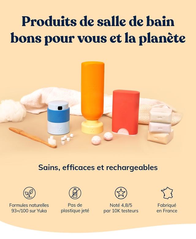 Produits de salle de bain bons pour vous et la planete Sains, efficaces et rechargeables Formules naturelles Pas de Note 4,8/5 Fabrique 93+/100 sur Yuka plastique jete par testeurs en France
