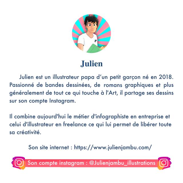 Julien Julien est un illustrateur papa d'un petit garcon ne en 2018. Passionne de bandes dessinees, de romans graphiques et plus generalement de tout ce qui touche a I'Art, il partage ses dessins sur son compte Instagram. II combine aujourd'hui le metier d'infographiste en entreprise et celui d'illustrateur en freelance ce qui lui permet de liberer toute sa creativite. Son site internet : https://www.julienjambu.com/ Son compte instagram : @Julienjambu_illustrations