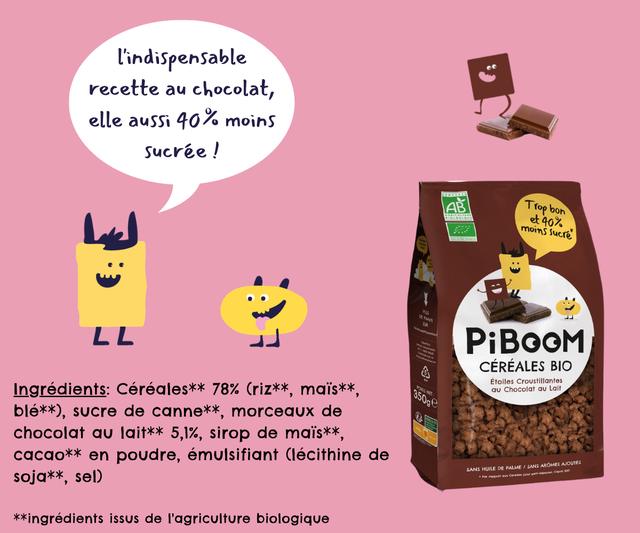 lindispensable recette au chocolat, elle aussi 40% moins Sucree AB Trop bon et 4o% moins Sucre LL PiBOOM CEREALES BIO Ingredients: Cereales** 78% (riz**, mais** Etoiles Croustillantes Chocolat Lait ble*x), sucre de canne* morceaux de chocolat lait** 5,1%, sirop de mais*x cacao** en poudre, emulsifiant (lecithine de soja*x, seD) SANS HUILE DE PALME SANS AROMES kxingredients issus de T'agriculture biologique