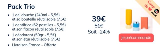 Pack Trio 1 gel douche (240ml - 5,56) et sa bouteille reutilisable (7,56) 1 dentifrice (62 pastilles - 5,56) et son flacon reutilisable (7,56) Soit -24% 1 deodorant (50gr - 5,5E) et son etui reutilisable (7,5E) Je precommande Livraison France - Offerte