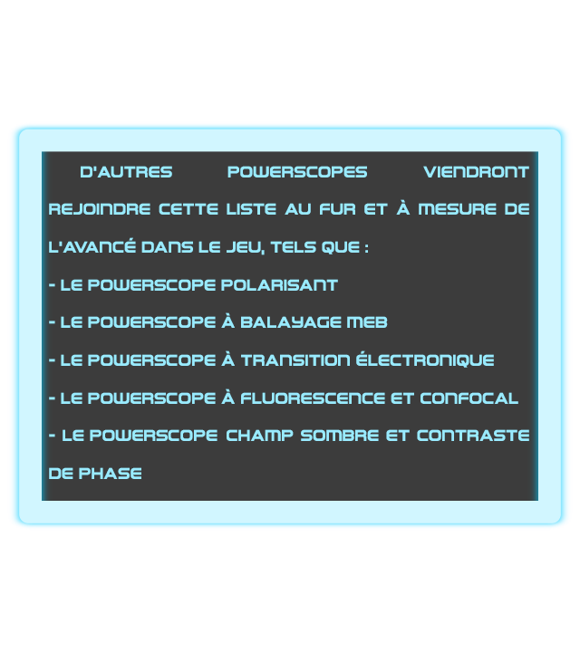 D'AUTRES POWERSCOPES VIEnDROnT REJOIDDRE CETTE LISTE AU FUR ET A MESURE DE L'AVAnCE DAnS LE JEU, TELS QUE: LE POWERSCOPE POLARISANT - LE POWERSCOPE A BALAHAGE MEB LEPOWERSCOPE A TRAnSITIOn ELECTRONIQUE - LE POWERSCOPE A FLUORESCENCE ET conFOCAL - LE POWERSCOPE CHAMP SOMBRE ET cOnTRASTE DE PHASE