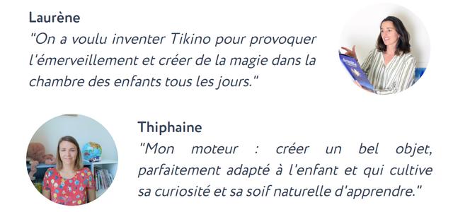"""Laurene """"On a voulu inventer Tikino pour provoquer et creer de la magie dans la chambre des enfants tous les jours.' Thiphaine """"Mon moteur : creer un bel objet, parfaitement adapte a l'enfant et qui cultive sa curiosite et sa"""