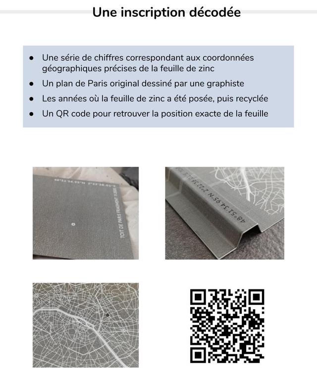 Une inscription decodee Une serie de chiffres correspondant aux coordonnees geographiques precises de la feuille de zinc Un plan de Paris origina dessine par une graphiste Les annees ou la feuille de zinc a ete posee, puis recyclee Un QR code pour retrouver la position exacte de la feuille