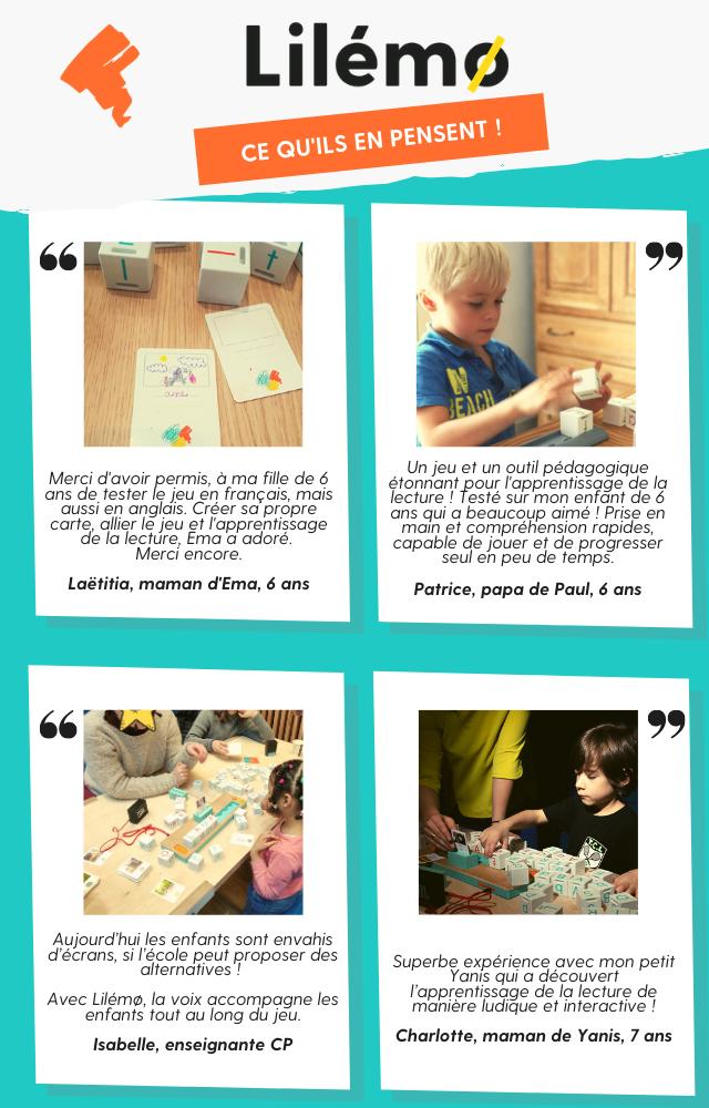 Lilémo : ce qu'ils en pensent, découvrez leurs témoignages. Merci d'avoir permis, à ma fille de 6 ans de tester le jeu en français, mais aussi en anglais. Créer sa propre carte, allier le jeu et l'apprentissage de la lecture, Ema a adoré.  Merci encore.  Laëtitia, maman d'Ema, 6 ans. Un jeu et un outil pédagogique étonnant pour l'apprentissage de la lecture ! Testé sur mon enfant de 6 ans qui a beaucoup aimé ! Prise en main et compréhension rapides, capable de jouer et de progresser seul en peu de temps.  Patrice, papa de Paul, 6 ans. Aujourd'hui les enfants sont envahis d'écrans, alors si l'école peut proposer des alternatives !  Avec Lilémo, la voix accompagne les enfants tout au long du jeu.  Isabelle, enseignante en CP. Superbe expérience avec mon petit Yanisse qui a découvert l'apprentissage de la lecture de manière ludique et interactive !  Charlotte, maman de Yanisse, 7 ans.